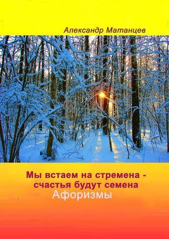 Александр Матанцев, Мы встаем настремена– счастья будут семена. Афоризмы