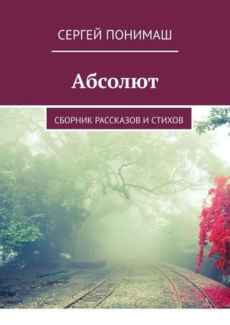 Сергей Понимаш, Абсолют. Сборник рассказов истихов