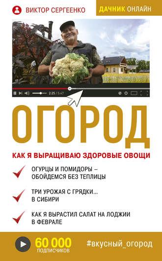 Виктор Сергеенко, Огород. Как я выращиваю здоровые овощи