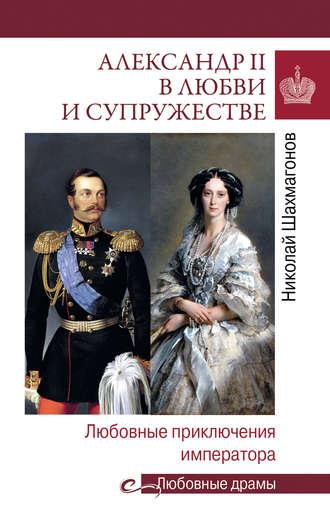 Николай Шахмагонов, Александр II в любви и cупружестве. Любовные приключения императора
