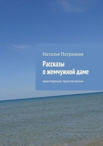 Наталья Патрацкая, Рассказы ожемчужнойдаме. Авантюрные приключения