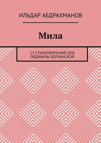 Ильдар Абдрахманов, Мила. 15 СТИХОТВОРЕНИЙ для Людмилы Берлинской
