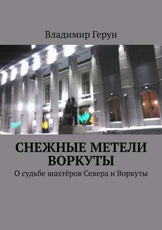 Владимир Герун, Снежные метели Воркуты. Осудьбе шахтёров Севера иВоркуты