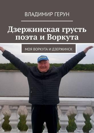 Владимир Герун, Дзержинская грусть поэта иВоркута. Моя Воркута иДзержинск