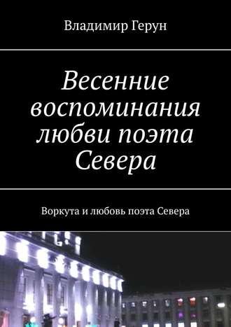 Владимир Герун, Весенние воспоминания любви поэта Севера. Воркута илюбовь поэта Севера