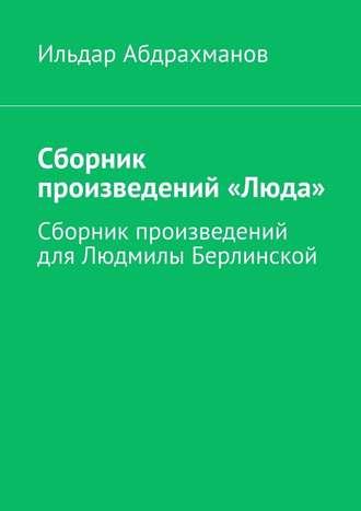 Ильдар Абдрахманов, Сборник произведений«Люда». Сборник произведений для Людмилы Берлинской