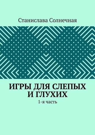 Станислава Солнечная, Игры для слепых иглухих. 1-я часть