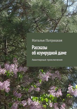 Наталья Патрацкая, Рассказы обизумруднойдаме. Авантюрные приключения