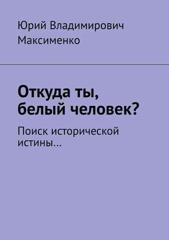 Юрий Максименко, Откуда ты, белый человек? Поиск исторической истины…