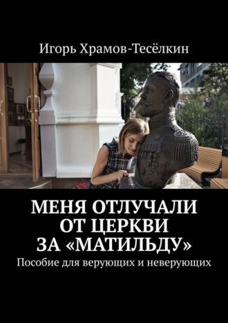 Игорь Храмов-Тесёлкин, Меня отлучали отЦеркви за«Матильду». Пособие для верующих иневерующих