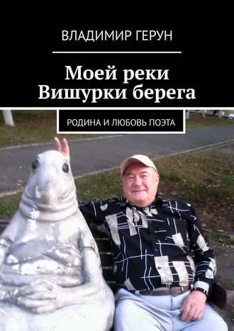Владимир Герун, Моей реки Вишурки берега. Родина илюбовь поэта
