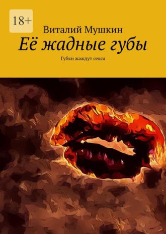 Виталий Мушкин, Её жадныегубы. Губки жаждут секса