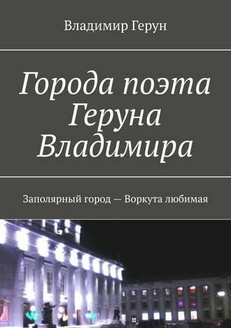 Владимир Герун, Города поэта Геруна Владимира. Заполярный город– Воркута любимая