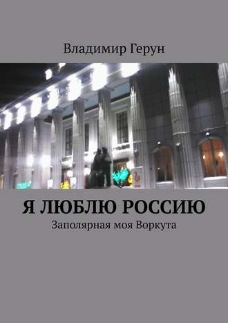 Владимир Герун, Я люблю Россию. Заполярная моя Воркута