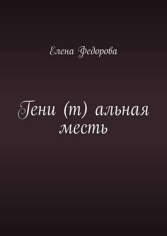 Елена Федорова, Гени (т) альная месть