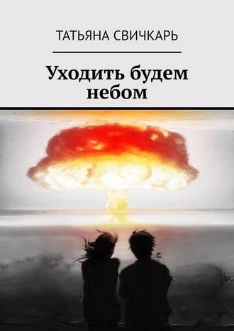 Татьяна Свичкарь, Уходить будем небом