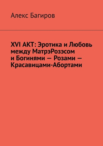 Марк Измайлов, XVI АКТ: Эротика иЛюбовь между МатрэРозэсом иБогинями– Розами– Красавицами-Абортами