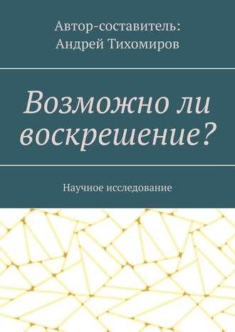 Андрей Тихомиров, Возможноли воскрешение? Научное исследование