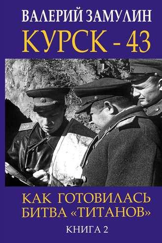 Валерий Замулин, Курск- 43. Как готовилась битва «титанов». Книга 2