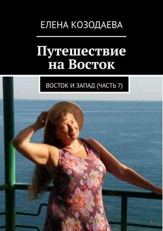 Елена Козодаева, Путешествие наВосток. Восток и Запад. Часть7