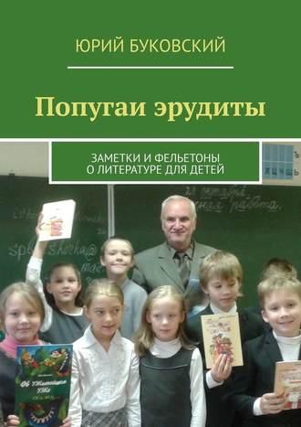 Юрий Буковский, Попугаи эрудиты. Заметки ифельетоны олитературе для детей