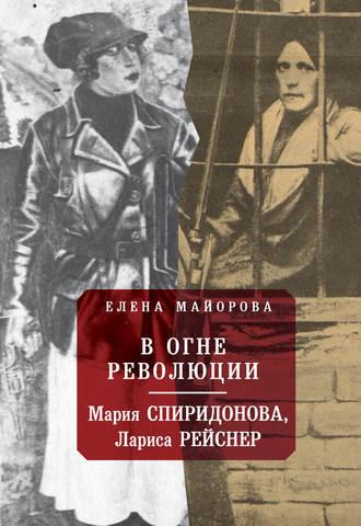 Елена Майорова, В огне революции: Мария Спиридоновна, Лариса Рейснер