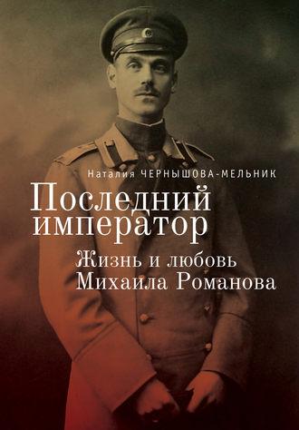 Наталия Чернышова-Мельник, Последний император. Жизнь и любовь Михаила Романова