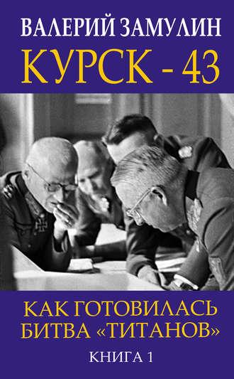 Валерий Замулин, Курск-43. Как готовилась битва «титанов». Книга 1
