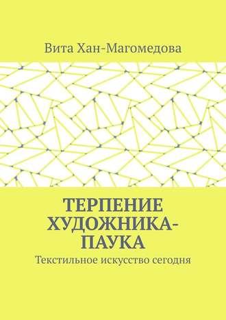 Вита Хан-Магомедова, Терпение художника-паука. Текстильное искусство сегодня