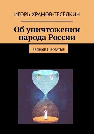 Игорь Храмов-Тесёлкин, Обуничтожении народа России. Бедные ибогатые