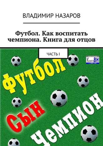 Владимир Назаров, Футбол. Как воспитать чемпиона. Книга для отцов. ЧастьI