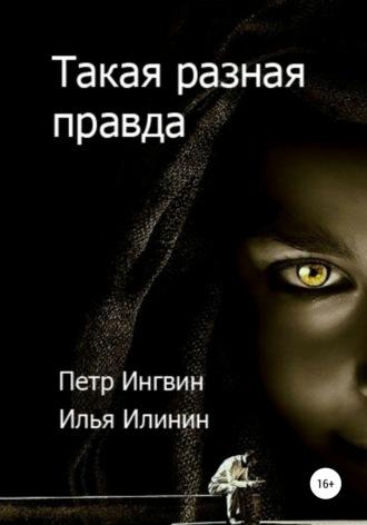 Петр Ингвин, Илья Илинин, Такая разная правда