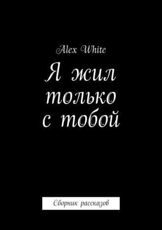 Alex White, Я жил только стобой. Сборник рассказов