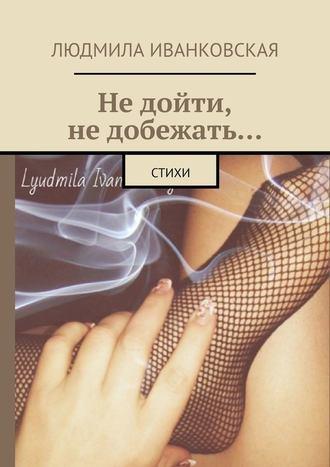 Людмила Иванковская, Недойти, недобежать… Стихи