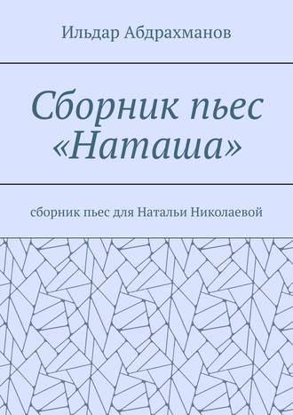 Ильдар Абдрахманов, Сборник пьес «Наташа». Сборник пьес для Натальи Николаевой