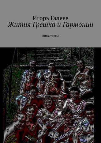Игорь Галеев, Жития Грешка иГармонии. Книга третья