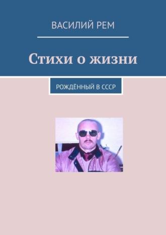 Василий Рем, Стихи ожизни. Рождённый вСССР