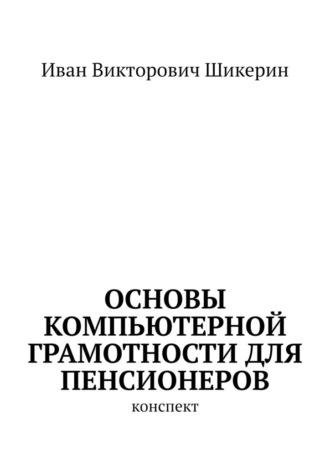 Иван Шикерин, Основы компьютерной грамотности для пенсионеров. Конспект