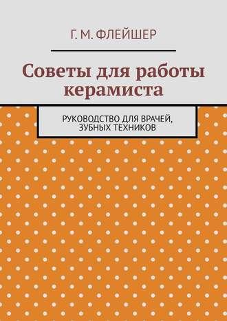 Г. Флейшер, Советы для работы керамиста. Руководство для врачей, зубных техников