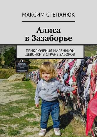 Максим Степанюк, Алиса вЗазаборье. Приключения маленькой девочки встране заборов