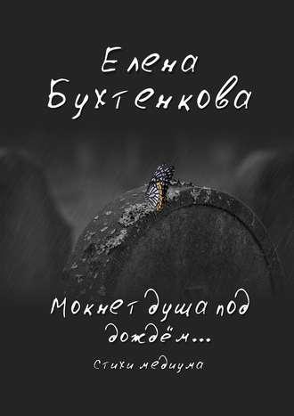 Елена Бухтенкова, Мокнет душа под дождём… Стихи медиума