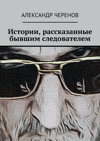 Александр Черенов, Истории, рассказанные бывшим следователем
