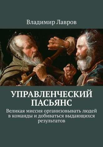Владимир Лавров, Управленческий пасьянс. Великая миссия организовывать людей вкоманды идобиваться выдающихся результатов