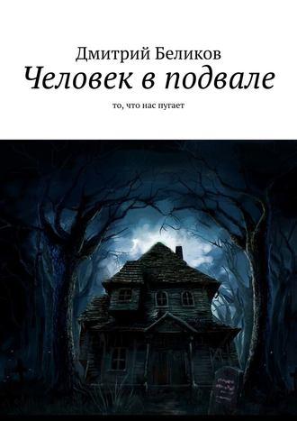 Дмитрий Беликов, Человек вподвале. То, что нас пугает