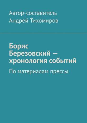 Андрей Тихомиров, Борис Березовский– хронология событий. Поматериалам прессы