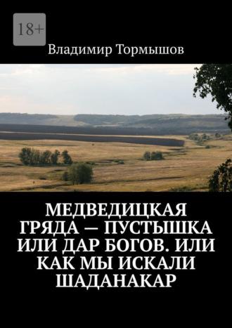 Владимир Тормышов, Медведицкая гряда– пустышка или дар богов. Или как мы искали Шаданакар