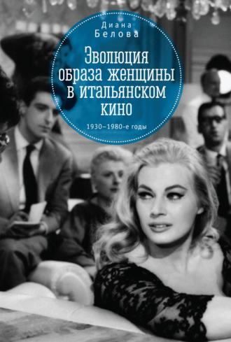 Диана Белова, Эволюция образа женщин в итальянском кино. 1930–1980-е годы
