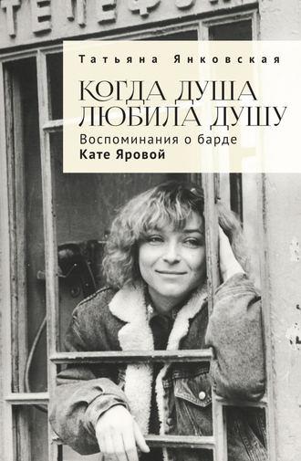 Татьяна Янковская, Когда душа любила душу. Воспоминания о барде Кате Яровой