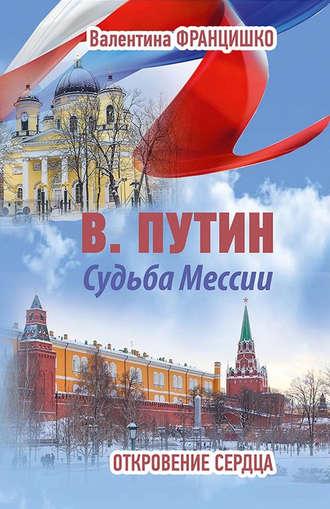 Валентина Францишко, В. Путин. Судьба Мессии. Откровение сердца