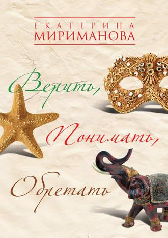 Екатерина Мириманова, Верить, понимать, обретать